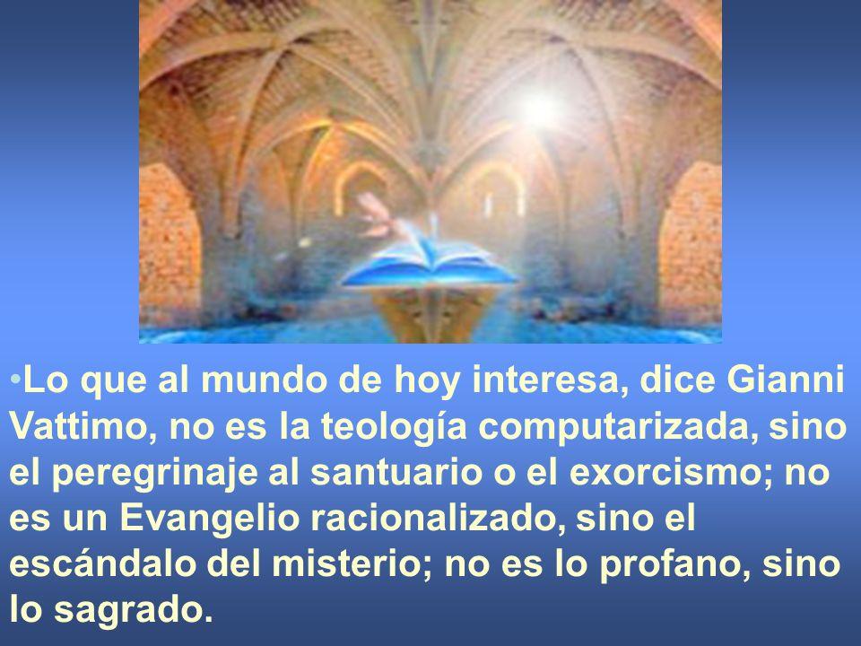 Lo que al mundo de hoy interesa, dice Gianni Vattimo, no es la teología computarizada, sino el peregrinaje al santuario o el exorcismo; no es un Evangelio racionalizado, sino el escándalo del misterio; no es lo profano, sino lo sagrado.