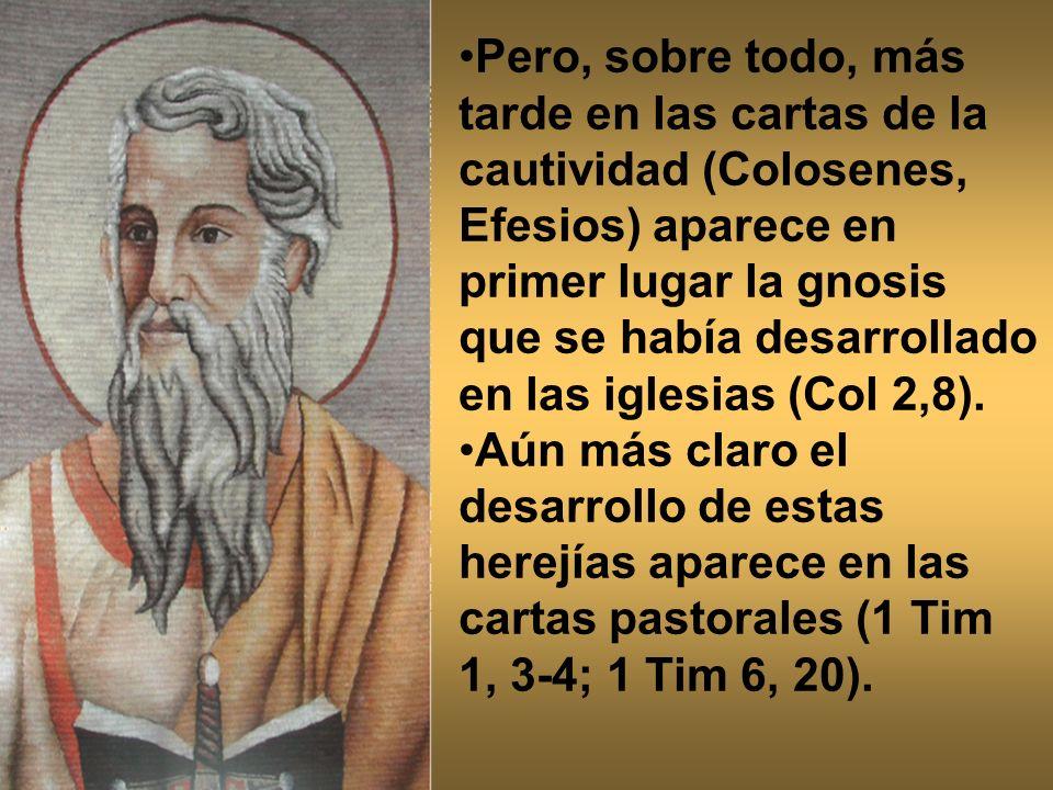 Pero, sobre todo, más tarde en las cartas de la cautividad (Colosenes, Efesios) aparece en primer lugar la gnosis que se había desarrollado en las iglesias (Col 2,8).