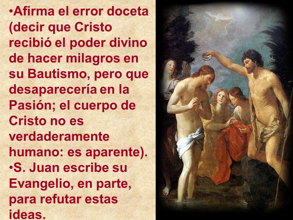 Afirma el error doceta (decir que Cristo recibió el poder divino de hacer milagros en su Bautismo, pero que desaparecería en la Pasión; el cuerpo de Cristo no es verdaderamente humano: es aparente).