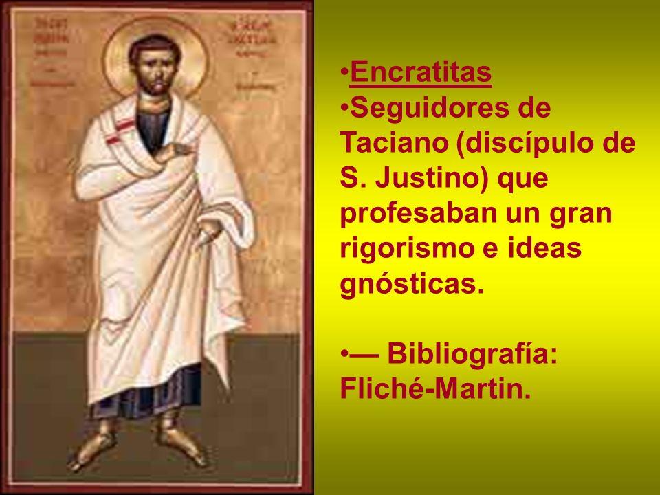 Encratitas Seguidores de Taciano (discípulo de S. Justino) que profesaban un gran rigorismo e ideas gnósticas.
