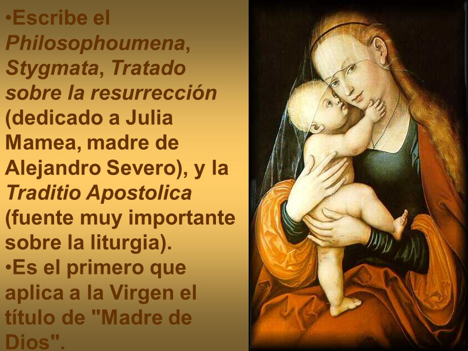 Escribe el Philosophoumena, Stygmata, Tratado sobre la resurrección (dedicado a Julia Mamea, madre de Alejandro Severo), y la Traditio Apostolica (fuente muy importante sobre la liturgia).