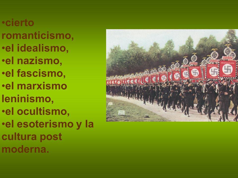 cierto romanticismo, el idealismo, el nazismo, el fascismo, el marxismo leninismo, el ocultismo,