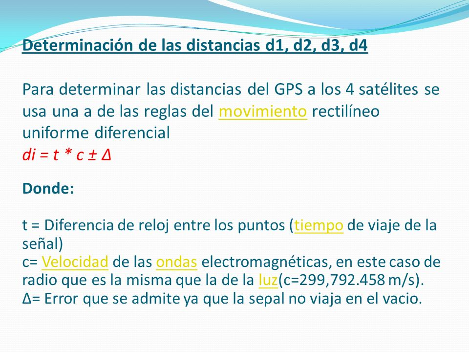 Determinación de las distancias d1, d2, d3, d4 Para determinar las distancias del GPS a los 4 satélites se usa una a de las reglas del movimiento rectilíneo uniforme diferencial di = t * c ± Δ