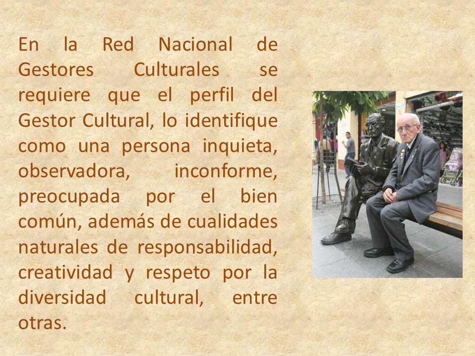 En la Red Nacional de Gestores Culturales se requiere que el perfil del Gestor Cultural, lo identifique como una persona inquieta, observadora, inconforme, preocupada por el bien común, además de cualidades naturales de responsabilidad, creatividad y respeto por la diversidad cultural, entre otras.