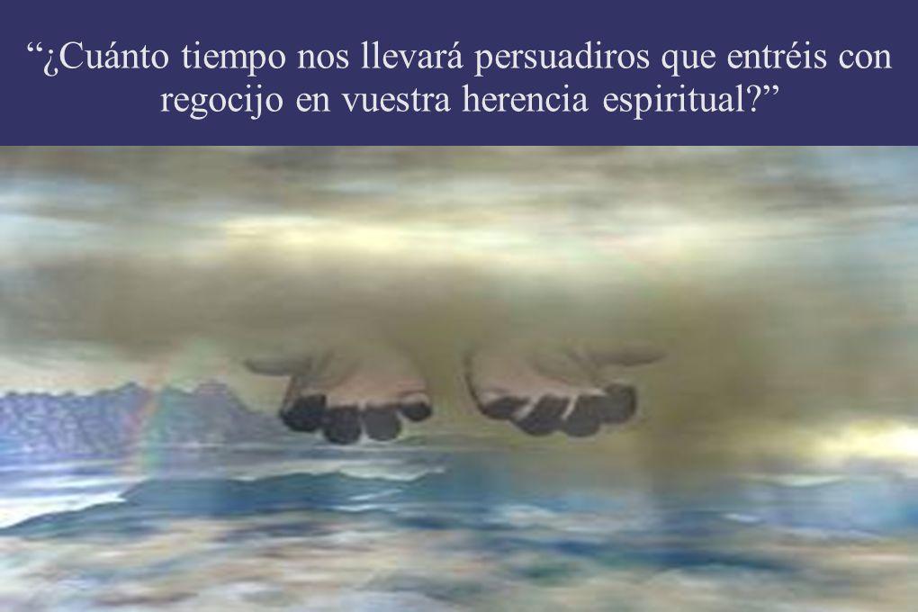 ¿Cuánto tiempo nos llevará persuadiros que entréis con regocijo en vuestra herencia espiritual
