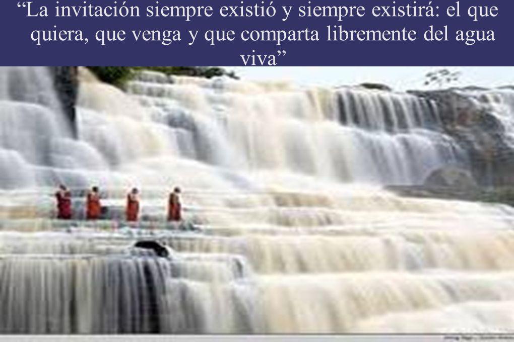 La invitación siempre existió y siempre existirá: el que quiera, que venga y que comparta libremente del agua viva