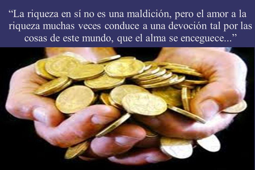 La riqueza en sí no es una maldición, pero el amor a la riqueza muchas veces conduce a una devoción tal por las cosas de este mundo, que el alma se enceguece...