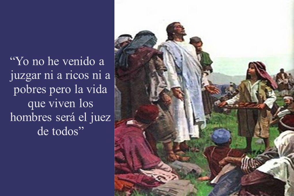 Yo no he venido a juzgar ni a ricos ni a pobres pero la vida que viven los hombres será el juez de todos