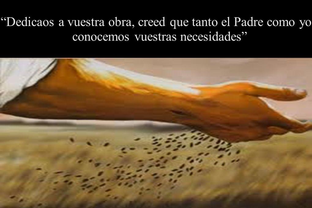 Dedicaos a vuestra obra, creed que tanto el Padre como yo conocemos vuestras necesidades