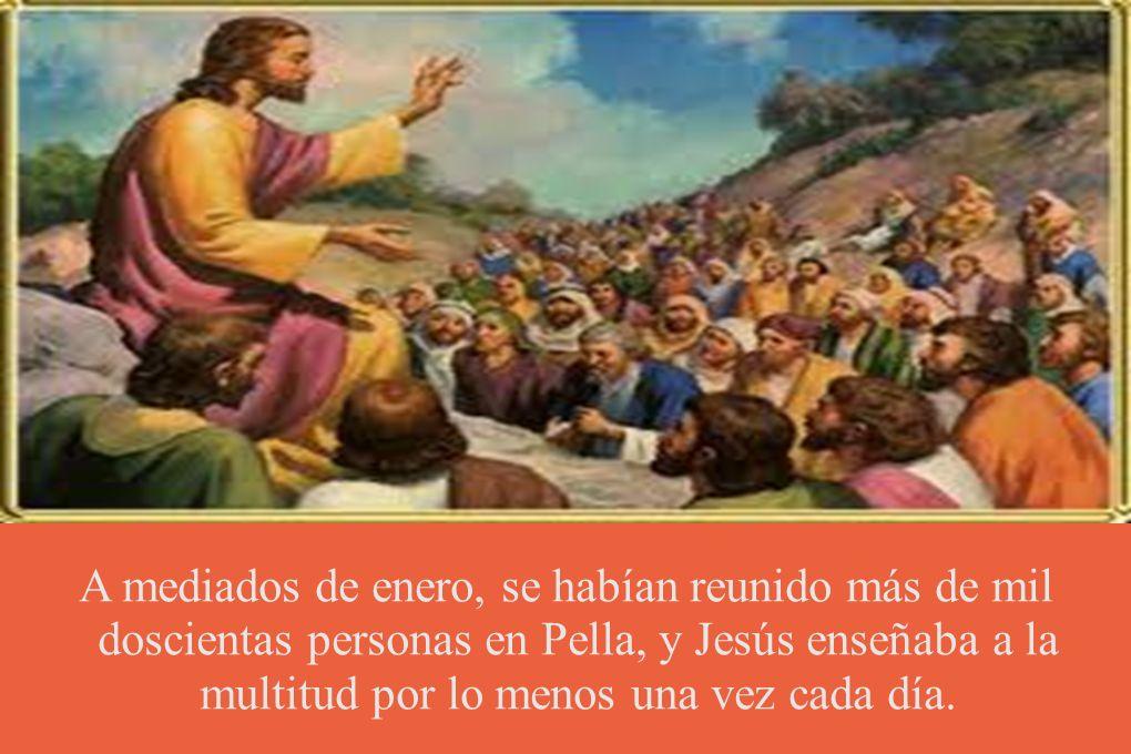 A mediados de enero, se habían reunido más de mil doscientas personas en Pella, y Jesús enseñaba a la multitud por lo menos una vez cada día.