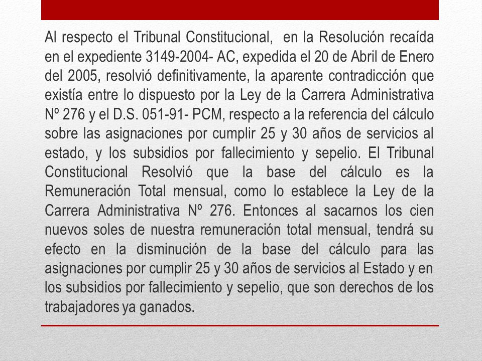 Al respecto el Tribunal Constitucional, en la Resolución recaída en el expediente 3149-2004- AC, expedida el 20 de Abril de Enero del 2005, resolvió definitivamente, la aparente contradicción que existía entre lo dispuesto por la Ley de la Carrera Administrativa Nº 276 y el D.S.