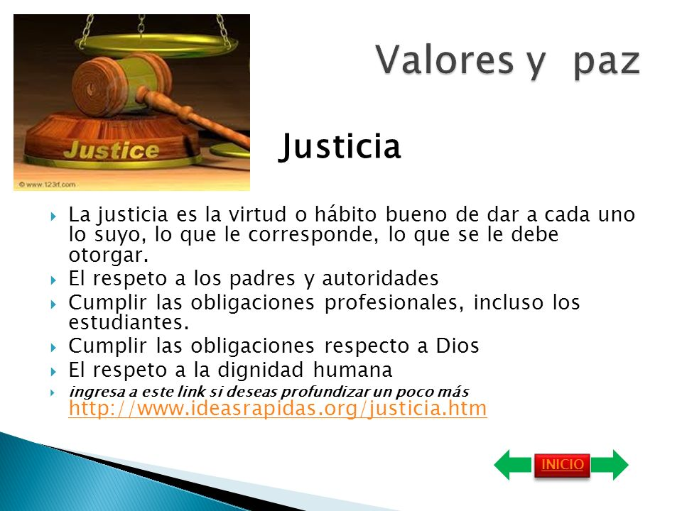 Valores y paz Justicia. La justicia es la virtud o hábito bueno de dar a cada uno lo suyo, lo que le corresponde, lo que se le debe otorgar.