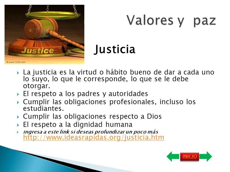 Valores y pazJusticia. La justicia es la virtud o hábito bueno de dar a cada uno lo suyo, lo que le corresponde, lo que se le debe otorgar.