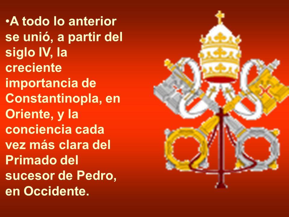 A todo lo anterior se unió, a partir del siglo IV, la creciente importancia de Constantinopla, en Oriente, y la conciencia cada vez más clara del Primado del sucesor de Pedro, en Occidente.