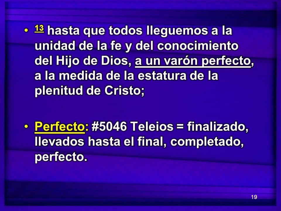 13 hasta que todos lleguemos a la unidad de la fe y del conocimiento del Hijo de Dios, a un varón perfecto, a la medida de la estatura de la plenitud de Cristo;