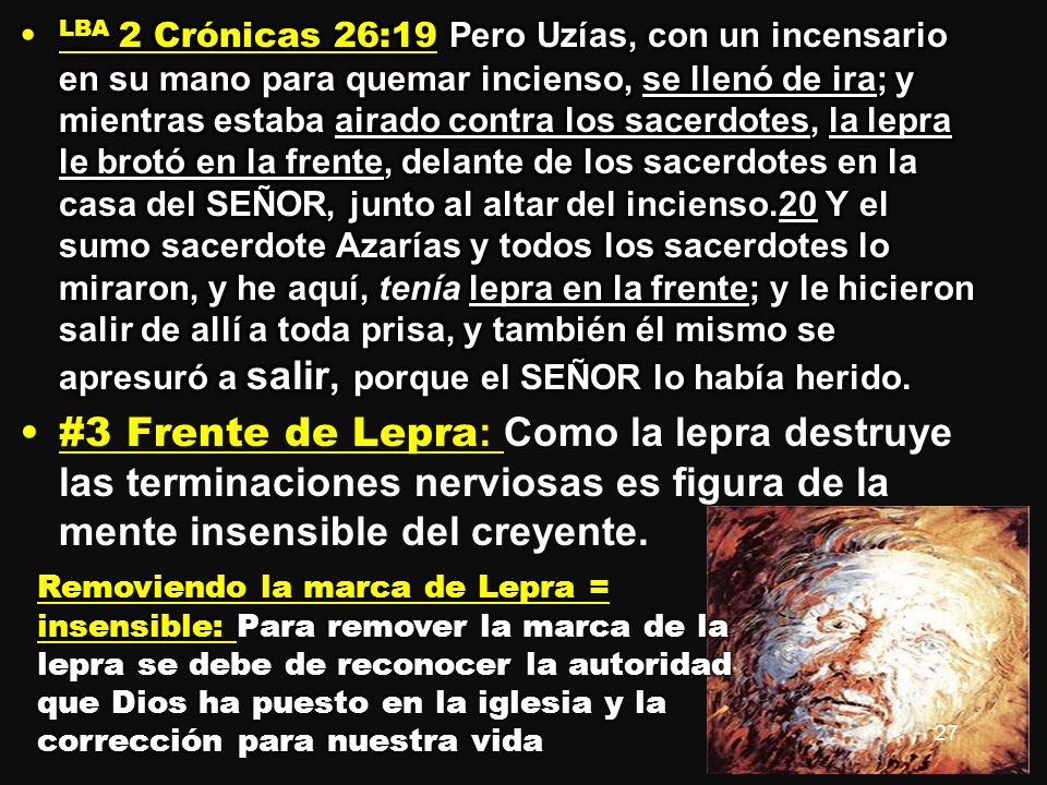 LBA 2 Crónicas 26:19 Pero Uzías, con un incensario en su mano para quemar incienso, se llenó de ira; y mientras estaba airado contra los sacerdotes, la lepra le brotó en la frente, delante de los sacerdotes en la casa del SEÑOR, junto al altar del incienso.20 Y el sumo sacerdote Azarías y todos los sacerdotes lo miraron, y he aquí, tenía lepra en la frente; y le hicieron salir de allí a toda prisa, y también él mismo se apresuró a salir, porque el SEÑOR lo había herido.