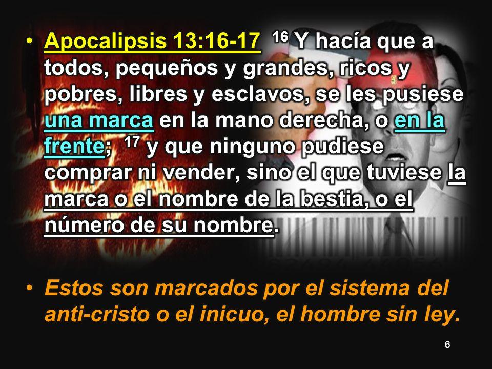 Apocalipsis 13:16-17 16 Y hacía que a todos, pequeños y grandes, ricos y pobres, libres y esclavos, se les pusiese una marca en la mano derecha, o en la frente; 17 y que ninguno pudiese comprar ni vender, sino el que tuviese la marca o el nombre de la bestia, o el número de su nombre.
