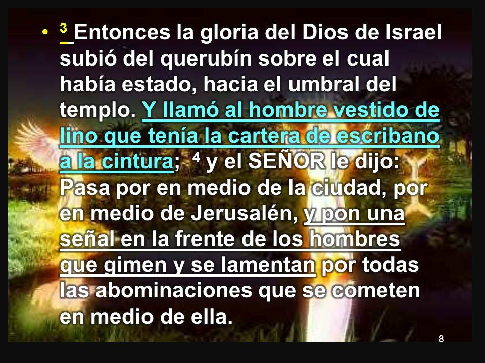 3 Entonces la gloria del Dios de Israel subió del querubín sobre el cual había estado, hacia el umbral del templo.