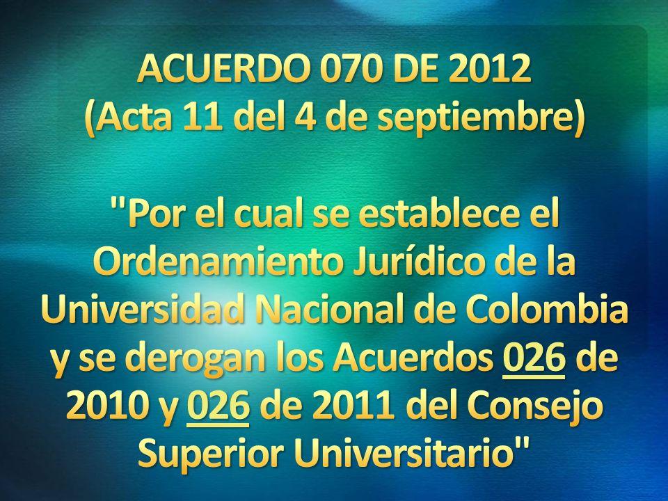 ACUERDO 070 DE 2012 (Acta 11 del 4 de septiembre) Por el cual se establece el Ordenamiento Jurídico de la Universidad Nacional de Colombia y se derogan los Acuerdos 026 de 2010 y 026 de 2011 del Consejo Superior Universitario