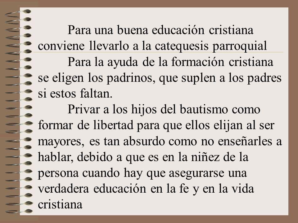 Para una buena educación cristiana conviene llevarlo a la catequesis parroquial Para la ayuda de la formación cristiana se eligen los padrinos, que suplen a los padres si estos faltan.