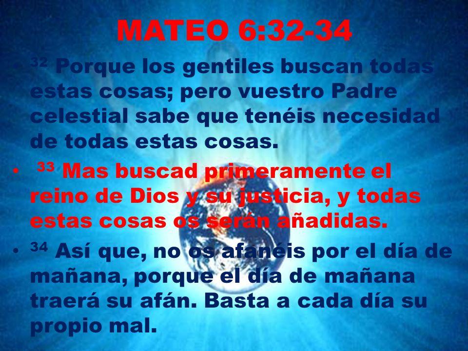 MATEO 6:32-34 32 Porque los gentiles buscan todas estas cosas; pero vuestro Padre celestial sabe que tenéis necesidad de todas estas cosas.