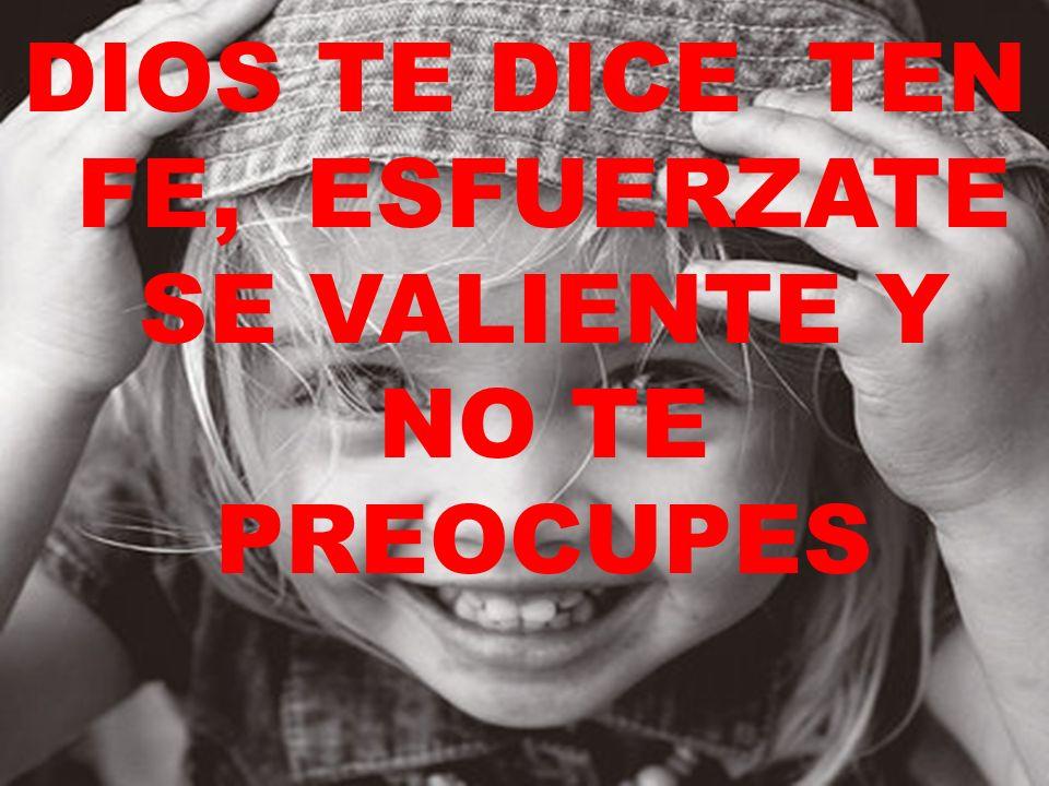 DIOS TE DICE TEN FE, ESFUERZATE SE VALIENTE Y NO TE PREOCUPES
