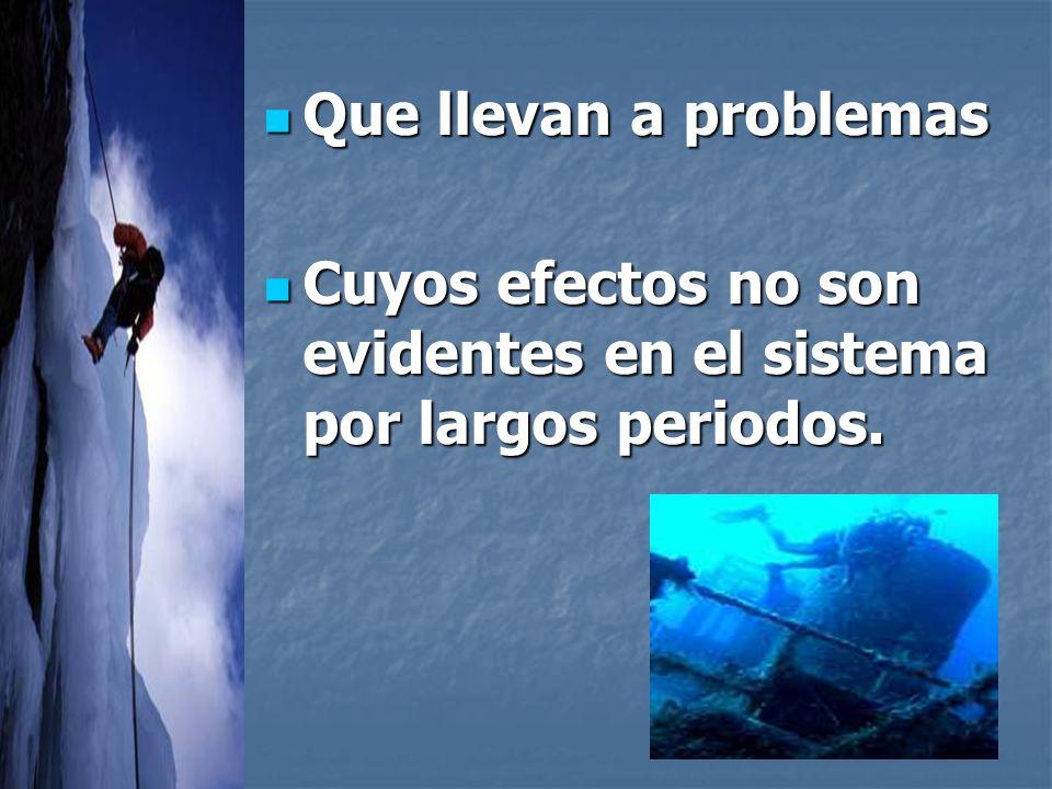 Que llevan a problemas Cuyos efectos no son evidentes en el sistema por largos periodos.