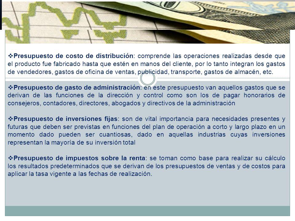 Presupuesto de costo de distribución: comprende las operaciones realizadas desde que el producto fue fabricado hasta que estén en manos del cliente, por lo tanto integran los gastos de vendedores, gastos de oficina de ventas, publicidad, transporte, gastos de almacén, etc.