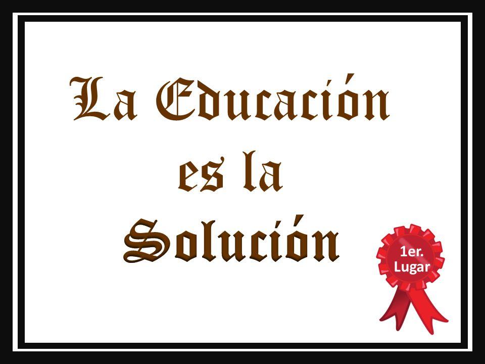 La Educación es la Solución 1er. Lugar