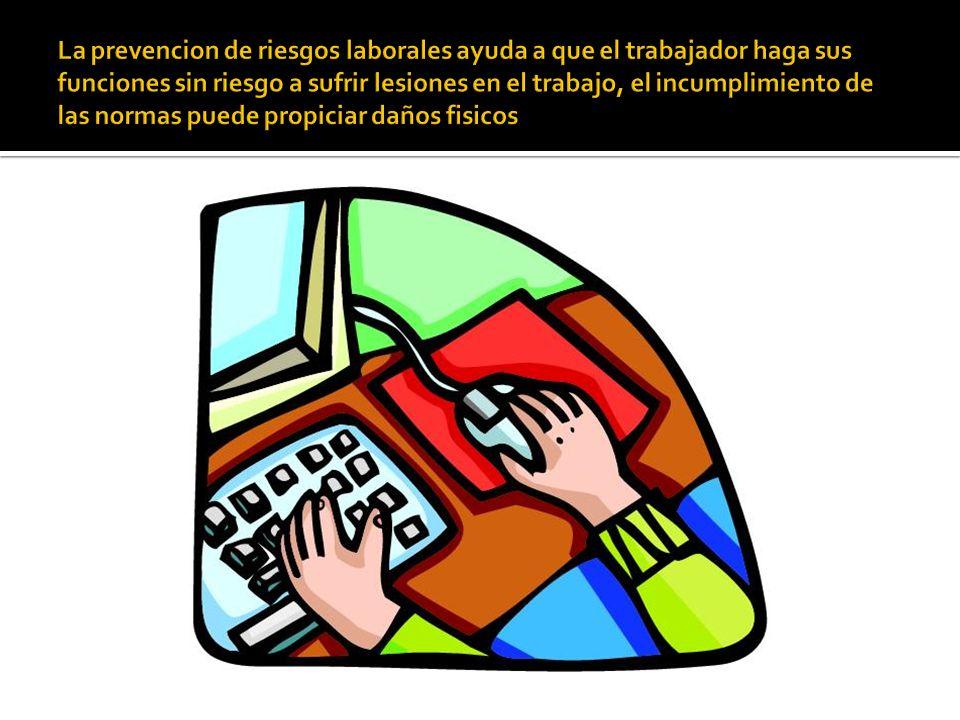 La prevencion de riesgos laborales ayuda a que el trabajador haga sus funciones sin riesgo a sufrir lesiones en el trabajo, el incumplimiento de las normas puede propiciar daños fisicos