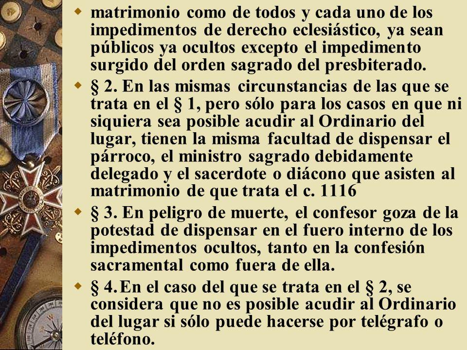 matrimonio como de todos y cada uno de los impedimentos de derecho eclesiástico, ya sean públicos ya ocultos excepto el impedimento surgido del orden sagrado del presbiterado.