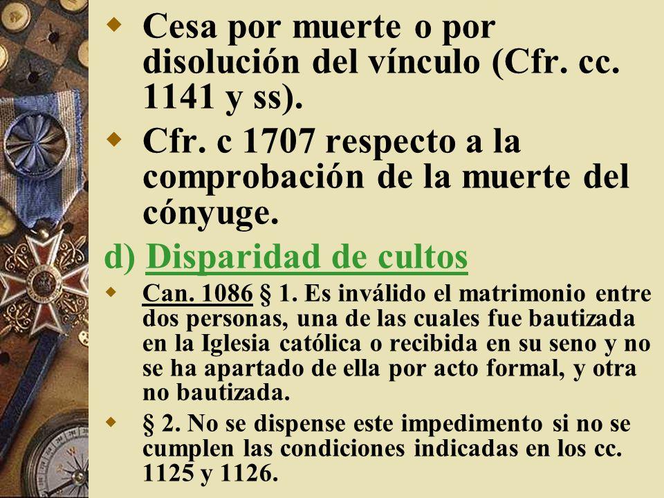Cesa por muerte o por disolución del vínculo (Cfr. cc. 1141 y ss).
