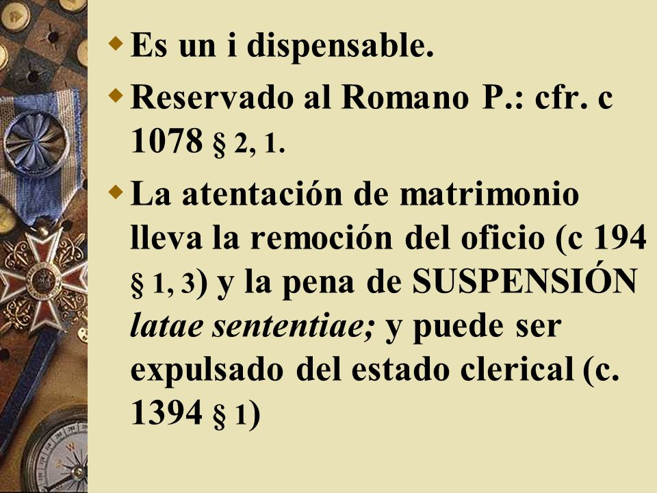 Es un i dispensable.Reservado al Romano P.: cfr. c 1078 § 2, 1.