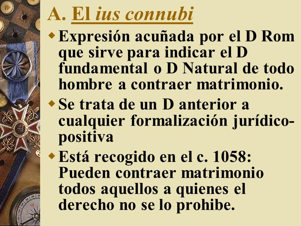 A. El ius connubiExpresión acuñada por el D Rom que sirve para indicar el D fundamental o D Natural de todo hombre a contraer matrimonio.