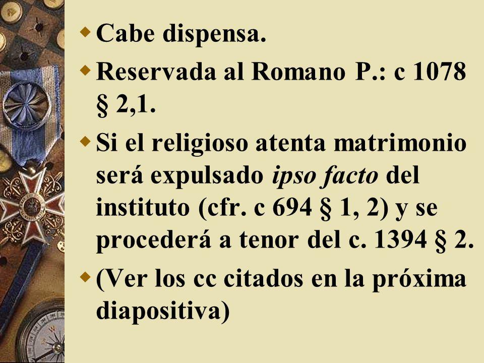 Cabe dispensa. Reservada al Romano P.: c 1078 § 2,1.