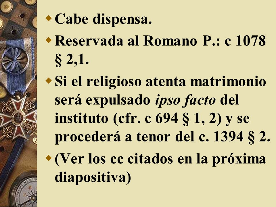 Cabe dispensa.Reservada al Romano P.: c 1078 § 2,1.