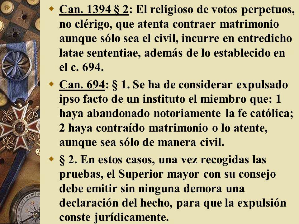 Can. 1394 § 2: El religioso de votos perpetuos, no clérigo, que atenta contraer matrimonio aunque sólo sea el civil, incurre en entredicho latae sententiae, además de lo establecido en el c. 694.