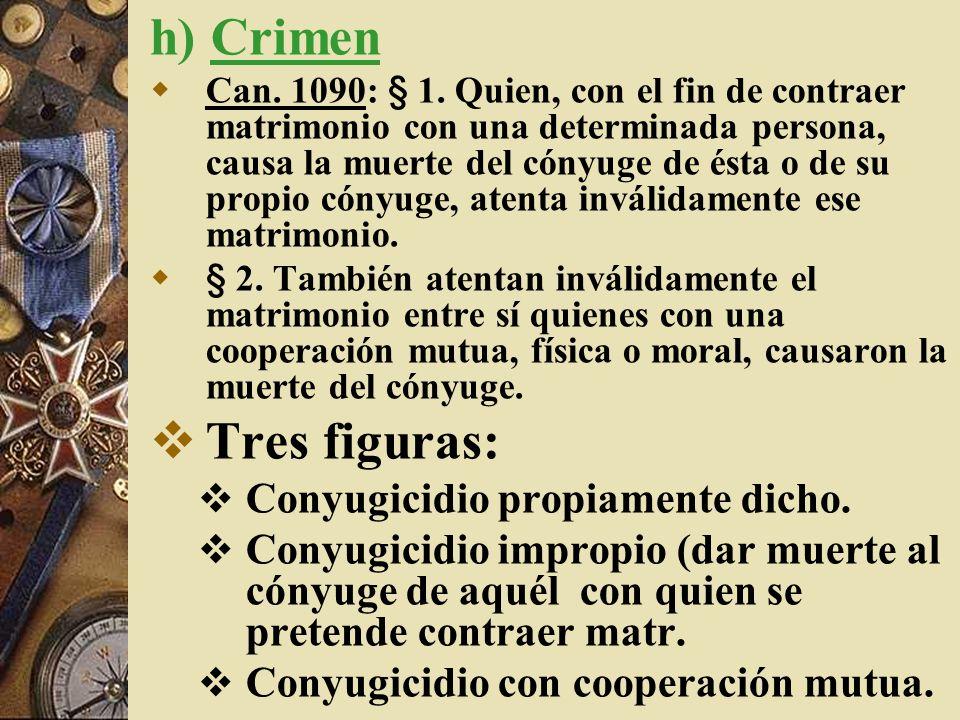 h) Crimen Tres figuras: Conyugicidio propiamente dicho.