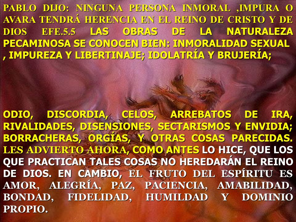 PABLO DIJO: NINGUNA PERSONA INMORAL ,IMPURA O AVARA TENDRÁ HERENCIA EN EL REINO DE CRISTO Y DE DIOS EFE.5.5 LAS OBRAS DE LA NATURALEZA PECAMINOSA SE CONOCEN BIEN: INMORALIDAD SEXUAL