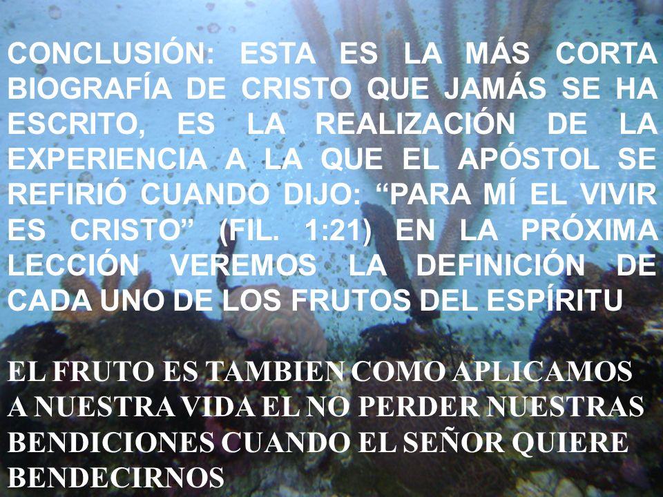 CONCLUSIÓN: ESTA ES LA MÁS CORTA BIOGRAFÍA DE CRISTO QUE JAMÁS SE HA ESCRITO, ES LA REALIZACIÓN DE LA EXPERIENCIA A LA QUE EL APÓSTOL SE REFIRIÓ CUANDO DIJO: PARA MÍ EL VIVIR ES CRISTO (FIL. 1:21) EN LA PRÓXIMA LECCIÓN VEREMOS LA DEFINICIÓN DE CADA UNO DE LOS FRUTOS DEL ESPÍRITU