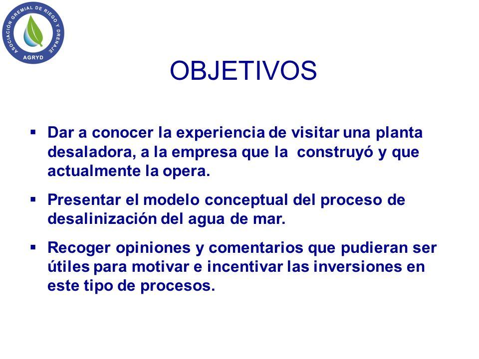 OBJETIVOS Dar a conocer la experiencia de visitar una planta desaladora, a la empresa que la construyó y que actualmente la opera.
