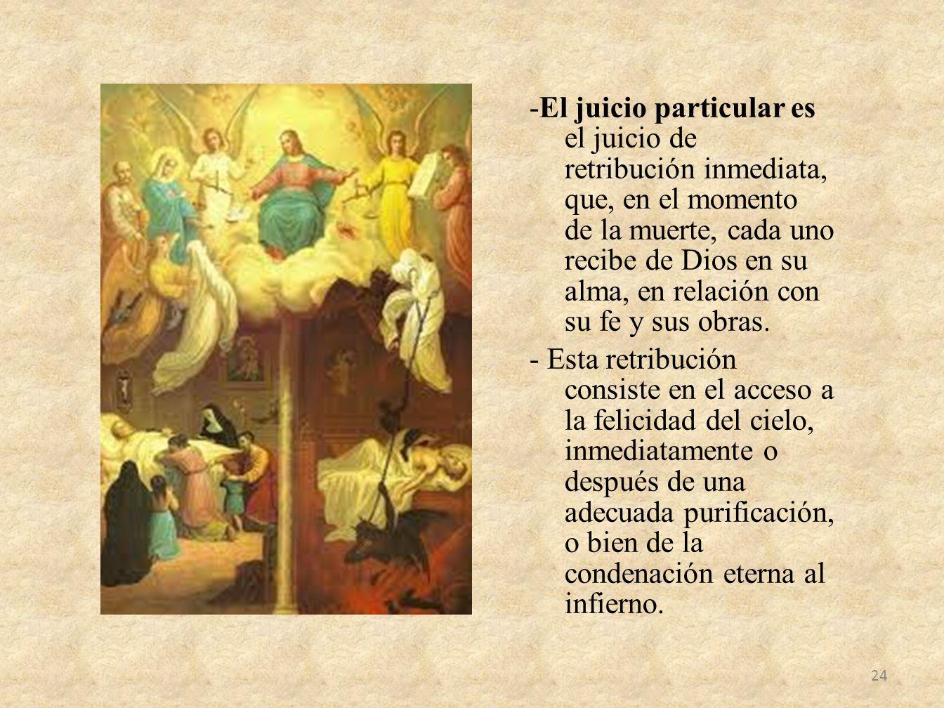 -El juicio particular es el juicio de retribución inmediata, que, en el momento de la muerte, cada uno recibe de Dios en su alma, en relación con su fe y sus obras.