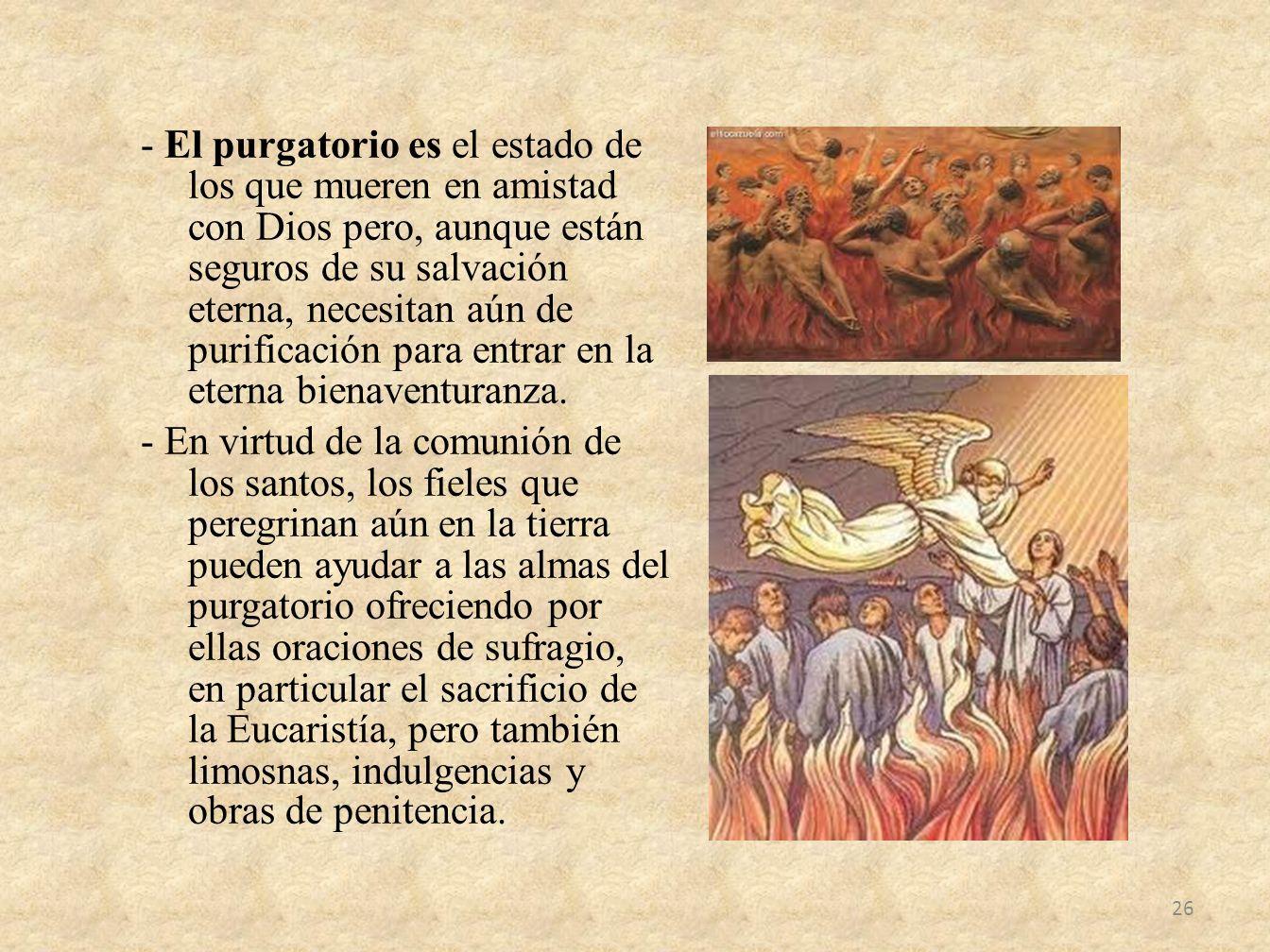 - El purgatorio es el estado de los que mueren en amistad con Dios pero, aunque están seguros de su salvación eterna, necesitan aún de purificación para entrar en la eterna bienaventuranza.
