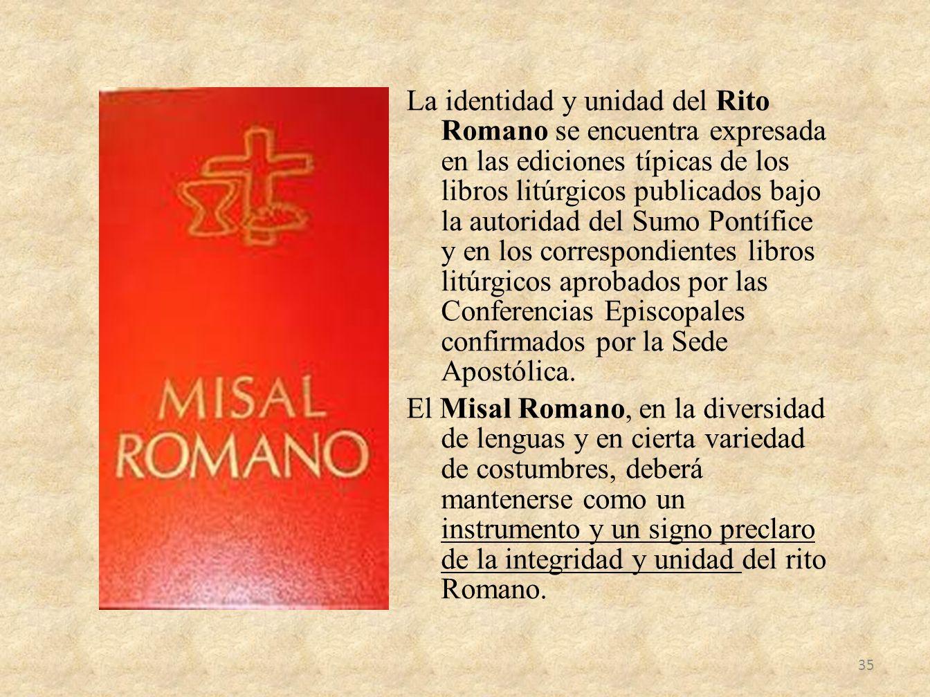 La identidad y unidad del Rito Romano se encuentra expresada en las ediciones típicas de los libros litúrgicos publicados bajo la autoridad del Sumo Pontífice y en los correspondientes libros litúrgicos aprobados por las Conferencias Episcopales confirmados por la Sede Apostólica.