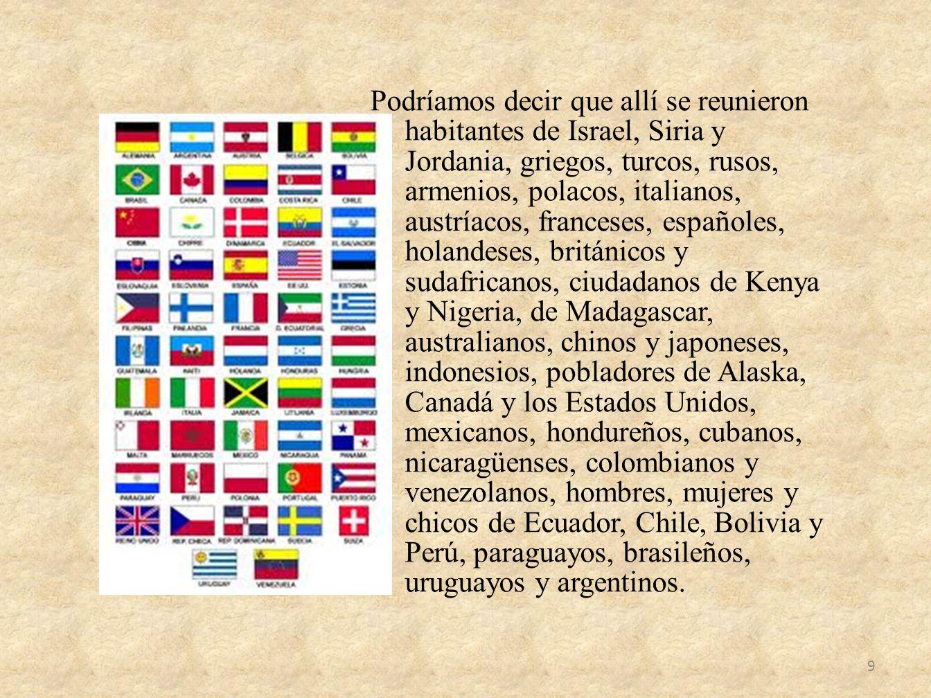 Podríamos decir que allí se reunieron habitantes de Israel, Siria y Jordania, griegos, turcos, rusos, armenios, polacos, italianos, austríacos, franceses, españoles, holandeses, británicos y sudafricanos, ciudadanos de Kenya y Nigeria, de Madagascar, australianos, chinos y japoneses, indonesios, pobladores de Alaska, Canadá y los Estados Unidos, mexicanos, hondureños, cubanos, nicaragüenses, colombianos y venezolanos, hombres, mujeres y chicos de Ecuador, Chile, Bolivia y Perú, paraguayos, brasileños, uruguayos y argentinos.