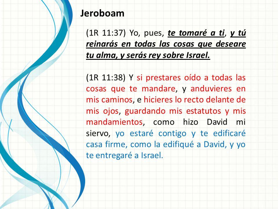 Jeroboam (1R 11:37) Yo, pues, te tomaré a ti, y tú reinarás en todas las cosas que deseare tu alma, y serás rey sobre Israel.