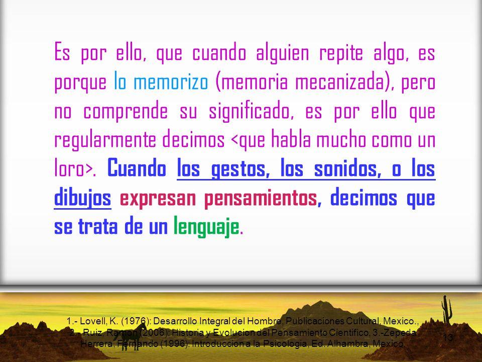 Es por ello, que cuando alguien repite algo, es porque lo memorizo (memoria mecanizada), pero no comprende su significado, es por ello que regularmente decimos <que habla mucho como un loro>. Cuando los gestos, los sonidos, o los dibujos expresan pensamientos, decimos que se trata de un lenguaje.