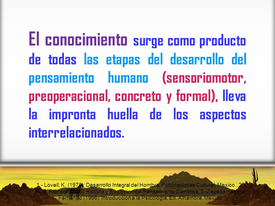 El conocimiento surge como producto de todas las etapas del desarrollo del pensamiento humano (sensoriomotor, preoperacional, concreto y formal), lleva la impronta huella de los aspectos interrelacionados.