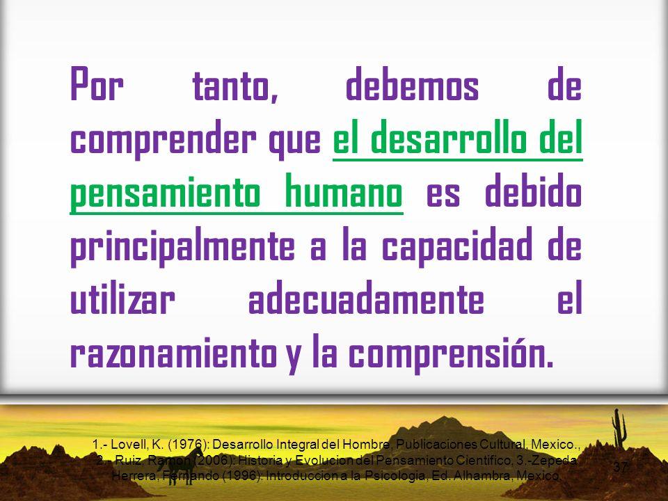 Por tanto, debemos de comprender que el desarrollo del pensamiento humano es debido principalmente a la capacidad de utilizar adecuadamente el razonamiento y la comprensión.
