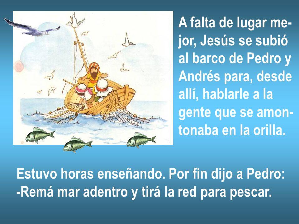 A falta de lugar me- jor, Jesús se subió. al barco de Pedro y. Andrés para, desde. allí, hablarle a la.